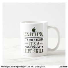 LOL.  Same with sewing! -------------------------------------------------------------------------------Knitting: A Post-Apocalyptic Life Skill Mugs