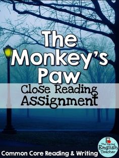 "This close reading assignment for ""The Monkey's Paw"" is aligned with the common core state standards (reading literature and writing) and requires students to go back to selected passages from the text to read and closely analyze the conflict and theme in the story.With an emphasis placed on close reading, students will gain a better understanding of W."