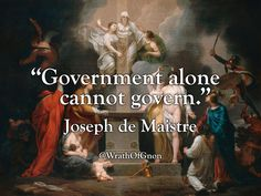 """Government alone cannot govern."" — Joseph de Maistre Full Quote: ""Government alone cannot govern. All governments require, as an indispensable minister, either slaves, which diminishes the number of active wills within the state, or a Divine power,..."