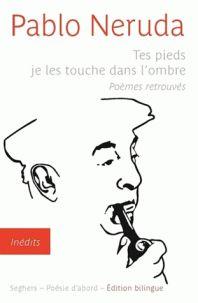 Tes pieds je les touche dans l'ombre : poèmes retrouvés / Pablo Neruda ; traduit de l'espagnol (Chili) par Jacques Ancet, 2016 http://bu.univ-angers.fr/rechercher/description?notice=000812352