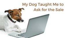 My Dog Taught Me To Ask For TheSale July 13, 2015 by Kristy Schnabel  - Ever had a hard time purchasing something? That should never be! Discover what I learned from my dog about getting the sale...