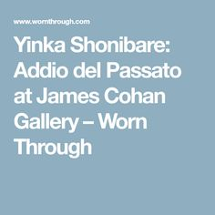 Yinka Shonibare: Addio del Passato at James Cohan Gallery – Worn Through