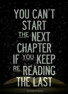 You can't start the next chapter if you keep re-reading the last.