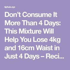 Don't Consume It More Than 4 Days: This Mixture Will Help You Lose 4kg and 16cm Waist in Just 4 Days – Recipe | Tiphub