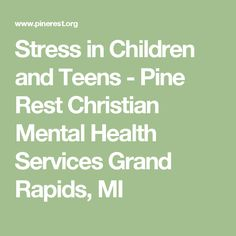 Stress in Children and Teens - Pine Rest Christian Mental Health Services Grand Rapids, MI