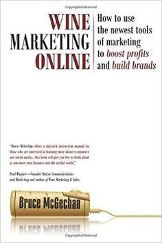 Wine Marketing Online: How to Use the Newest Tools of Marketing to Boost Profits and Build Brands: Bruce McGechan: 9781935879879: Amazon.com: Books