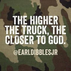 The higher the truck.ain't that the truth Jacked Up Trucks, Dodge Trucks, Cool Trucks, Big Trucks, Dodge Cummins, Truck Quotes, Truck Memes, Lifted Trucks Quotes, Camo Truck