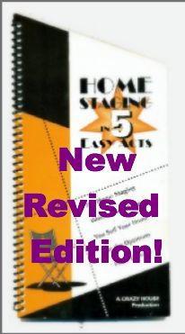 NEW 2014 REVISED EDITION!   http://www.crazyhouse.ca/home-staging-in-5-easy-acts/  Your script  for success. This simple to use workbook is complete with checklists  to ensure that nothing is missed when  preparing your house for sale. It will show you how you can stage your house in a  matter of a  few weeks or just a couple hours often using what you have. You will learn how a modest investment of time and money will obtain a substantial return with  stronger and immediate offers.
