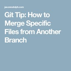 Git Tip: How to Merge Specific Files from Another Branch