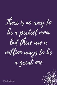 """There is no way to be a perfect mom but there are a million ways to be a great one"" Kindred Bravely inspirational motherhood quotes"