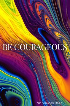 Happiness takes courage. Choosing to love takes courage. Expansion takes courage.