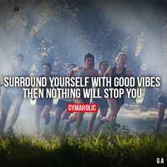 Surround Yourself With Good VibesThen nothing will stop you.http://www.gymaholic.co