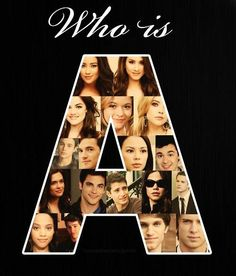 | Who is A? - Pretty Little Liars. No really if u know who a is plz tell me because I want to know!