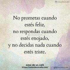 No prometas cuando estés feliz, no respondas cuando estés enojado, y no decidas nada cuando estés triste.