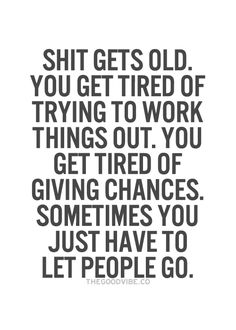Shit gets old. You get tired of giving chances. Sometimes you just have to let people go.