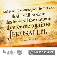 Zechariah 12:9 And it shall come to pass in that day, that I will seek to destroy all the nations that come against Jerusalem. Leave your PRAYERS below and encourage others to pray for peace in Jerusalem when you LIKE and SHARE this verse.