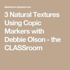 3 Natural Textures Using Copic Markers with Debbie Olson - the CLASSroom