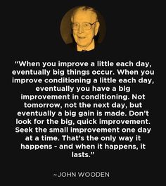 John Wooden quotes, on details and the journey. Progression.