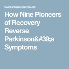 How Nine Pioneers of Recovery Reverse Parkinson's Symptoms