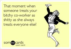 Free and Funny Workplace Ecard: That moment when someone treats your bitchy co-worker as shitty as she always treats everyone else! Create and send your own custom Workplace ecard. Work Memes, Work Quotes, Work Humor, Work Funnies, Work Sarcasm, Office Humor, Nurse Humor, Love My Job, E Cards