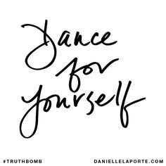 Dance for yourself. Subscribe: DanielleLaPorte.com #Truthbomb #Words #Quotes