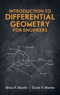 Introduction to Differential Geometry for Engineers by Brian F. Doolin  This outstanding guide supplies important mathematical tools for diverse engineering applications, offering engineers the basic concepts and terminology of modern global differential geometry. Suitable for independent study as well as a supplementary text for advanced undergraduate and graduate courses, this volume also constitutes a valuable reference for control, systems, aeronautical, electrical, and...