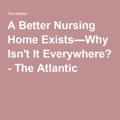 A Better Nursing Home Exists—Why Isn't It Everywhere? - The Atlantic  http://www.theatlantic.com/business/archive/2015/04/a-better-nursing-home-exists/390936/