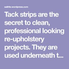 Tack strips are the secret to clean, professional looking re-upholstery projects. They are used underneath the fabric to create crisp edges and to secure the fabric in place without visible staples…