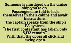 "Someone is murdered on the cruise ship you're on. Passengers are told to lock themselves in their cabins and await instructions. The captain speaks from the ships PA system, ""The first contestant has fallen. Only 5,132 remain."" With that, the doors all click and swing open."