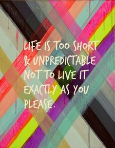 lifer is too short & unpredictable not to live it exactly as you please.