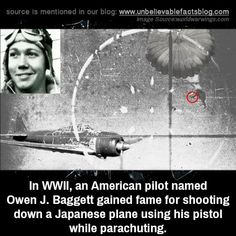 "unbelievable-facts: "" In WWII, an American pilot named Owen J. Baggett gained fame for shooting down a Japanese plane using his pistol while parachuting. """