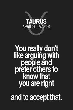 You really don't like arguing with people and prefer others to know that you are right and to accept that. Taurus | Taurus Quotes | Taurus Zodiac Signs
