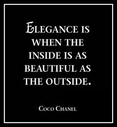 Elegance is when the inside is as beautiful as the outside.---Coco Chanel