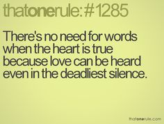 There's no need for words when the heart is true because love can be heard even in the deadliest silence.