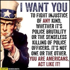 I want YOU to fight injustice of ANY kind, whether it's police brutality or the senseless killing of police officers. It's not one or the other. You are Americans. Act like it!