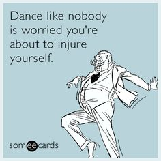 Dance like nobody is worried you're about to injure yourself.