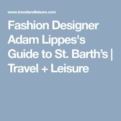 Fashion Designer Adam Lippes's Guide to St. Barth's | Travel + Leisure