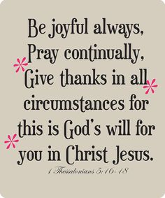 "Be joyful always, Pray continually, Give thanks in all... / 1 Thessalonians 5:16-18!!! The joy of the LORD ""Yeshua Jesus Christ"" is our strength Amen :) 3 <3 = Smile Jesus Loves YOU!!!"