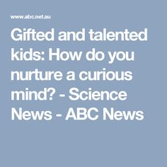 Gifted and talented kids: How do you nurture a curious mind? - Science News - ABC News