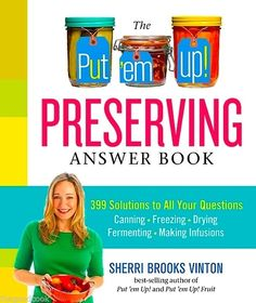 PUT 'EM UP! PRESERVING ANSWER BOOK ~ 399 SOLUTIONS TO ALL YOUR CANNING , FREEZING , DRYING , FERMENTING, AND MAKING INFUSIONS QUESTIONS  ~ GREAT NEW BOOK, NOW IN STOCK !