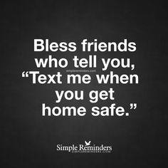 Blessed friends Bless friends who tell you, 'Text me when you get home safe.' — Unknown Author