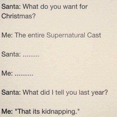 Santa: Well what would you like for Christmas. Me: The entire Supernatural cast! Santa:....... Me: ...... Santa: What did I tell you last year? Me: * bows head and looks at my feet ashamed* That it's kidnapping. *triggers puppy dog eyes* Santa: fine...