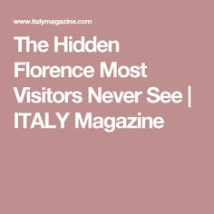 The Hidden Florence Most Visitors Never See  | ITALY Magazine