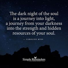 The dark night of the soul is a journey into the light, a journey from your Darkness into the Strength and hidden resources of Your Soul . Caroline Myss  Traveling with Angels. Begin and End with Thank You.