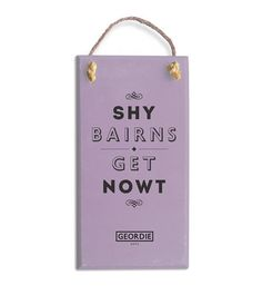 A handmade Geordie Plaque, designed & painted by us using local materials. Plaque reads: Shy Bairns Get NowtSize: inches thick Geordie Slang, Bridesmaid Duties, North East England, Special Words, My Roots, Words To Describe, Close To My Heart, How I Feel, My Father
