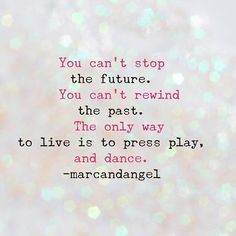 I dare you to dance!  -- read: http://www.marcandangel.com/2015/08/26/12-laws-of-mindfulness-that-will-change-your-life/