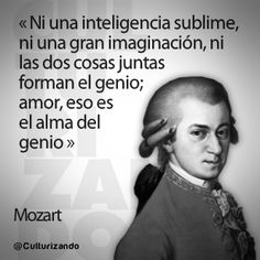 """... """"Ni una inteligencia sublime, ni una gran inteligencia, ni las dos cosas juntas forman el genio; amor, eso es el alma del genio"""". Amadeus Mozart. Culturizando.com."""