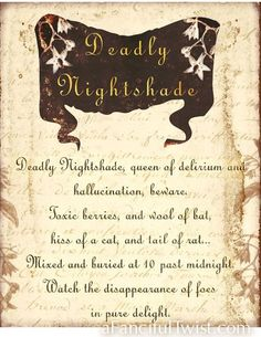 Deadly Nightshade, queen of delirium and hallucination, beware, Toxic berries, and wool of bat, hiss of a cat and tail of a rat ... Mixed and buried as 10 past midnight. Watch the disappearance of foes in pure delight.
