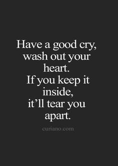 Have a good cry, wash out your heart. If you keep it inside, it'll tear you apart.