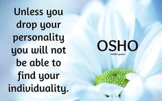 """Unless you drop your personality you will not be able to find your individuality."" - Osho"
